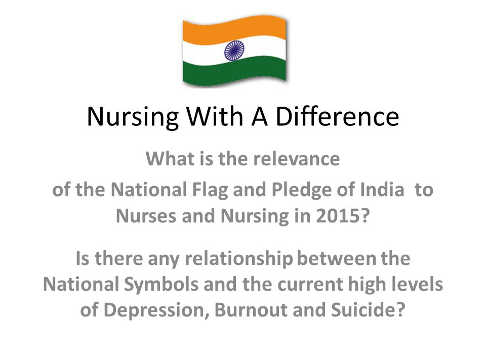 Nursing With A Difference What is the relevance of the National Flag and Pledge of India to Nurses and Nursing in 2015? Is there any relationship betw