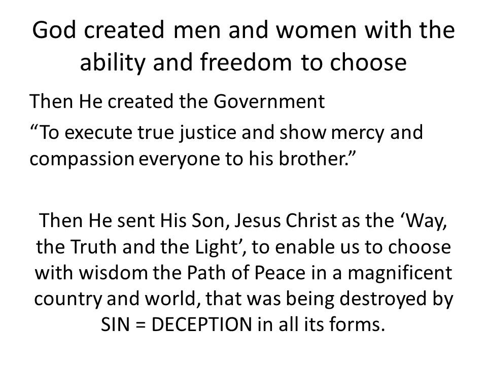 God created men and women with the ability and freedom to choose Then He created the Government To execute true justice and show mercy and compassion everyone to his brother. Then He sent His Son, Jesus Christ as the 'Way, the Truth and the Light', to enable us to choose with wisdom the Path of Peace in a magnificent country and world, that was being destroyed by SIN = DECEPTION in all its forms.