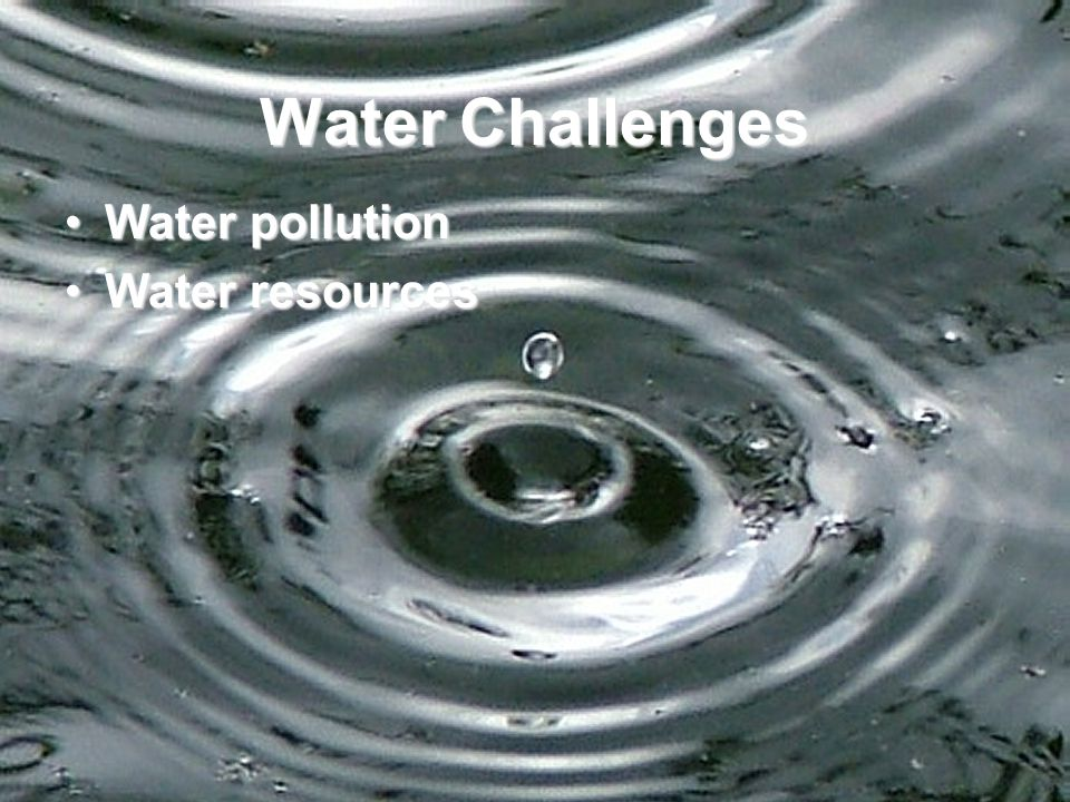 Water Challenges Water pollutionWater pollution Water resourcesWater resources