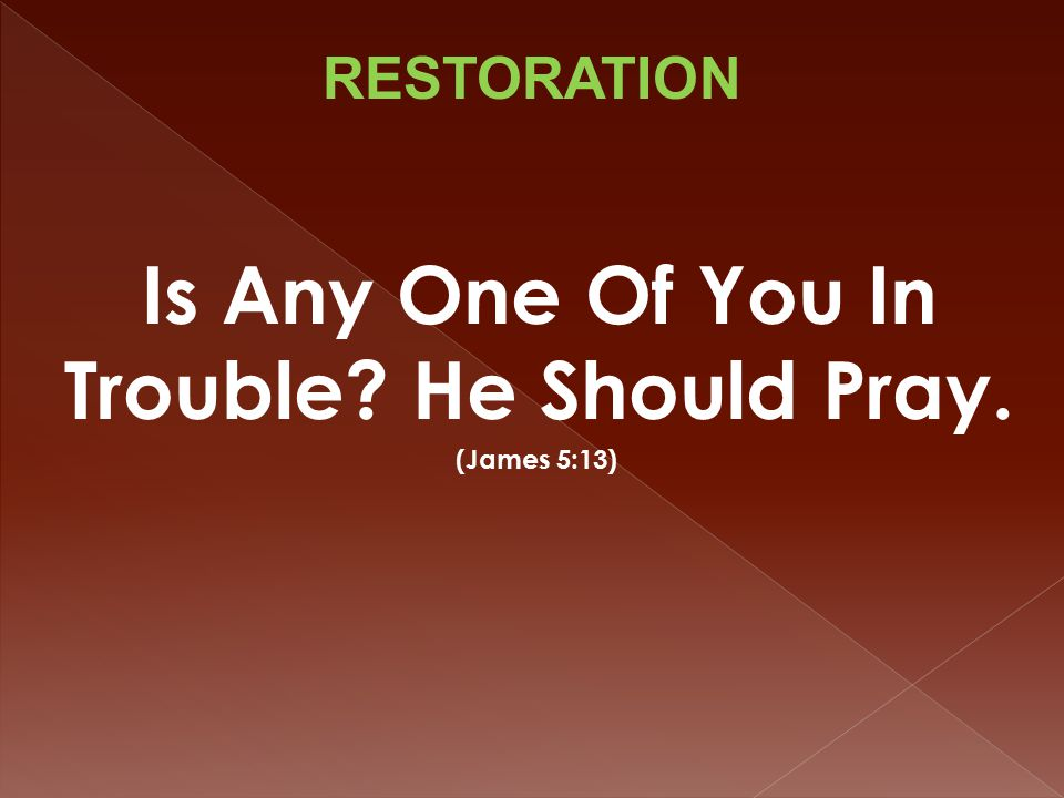 Is Any One Of You In Trouble He Should Pray. (James 5:13) RESTORATION
