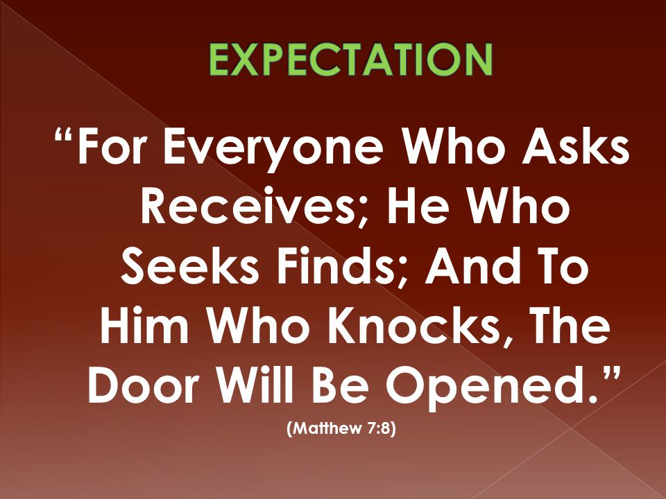 For Everyone Who Asks Receives; He Who Seeks Finds; And To Him Who Knocks, The Door Will Be Opened. (Matthew 7:8)
