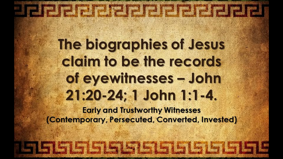 The biographies of Jesus claim to be the records of eyewitnesses – John 21:20-24; 1 John 1:1-4.