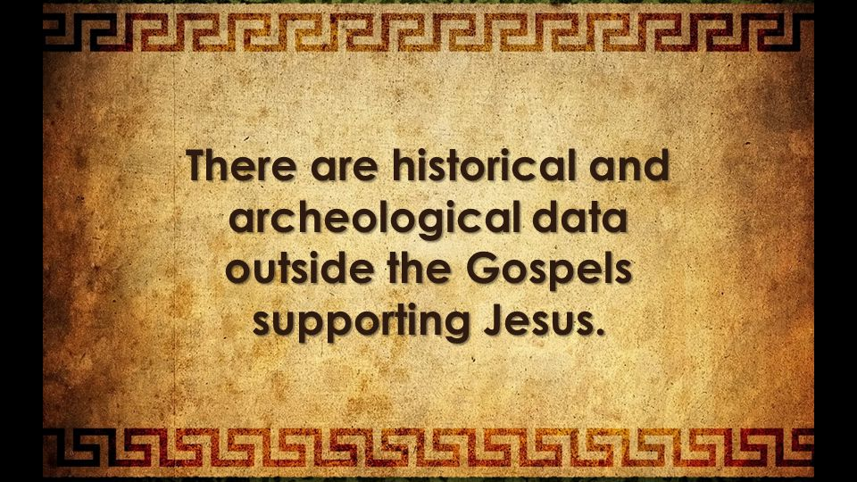 There are historical and archeological data outside the Gospels supporting Jesus.