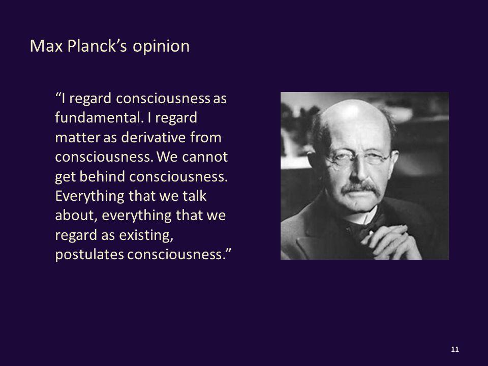 "Max Planck's opinion ""I regard consciousness as fundamental. I regard matter as derivative from consciousness. We cannot get behind consciousness. Eve"