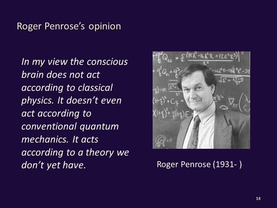 Roger Penrose's opinion 14 In my view the conscious brain does not act according to classical physics.