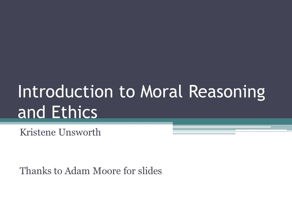 Introduction to Moral Reasoning and Ethics Kristene Unsworth Thanks to Adam Moore for slides