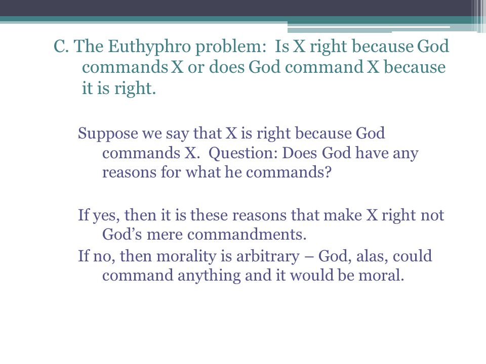C. The Euthyphro problem: Is X right because God commands X or does God command X because it is right. Suppose we say that X is right because God comm