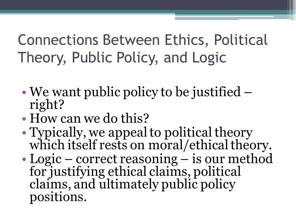 Connections Between Ethics, Political Theory, Public Policy, and Logic We want public policy to be justified – right? How can we do this? Typically, w