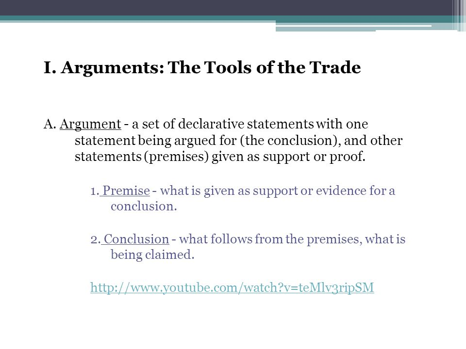 I. Arguments: The Tools of the Trade A. Argument - a set of declarative statements with one statement being argued for (the conclusion), and other sta