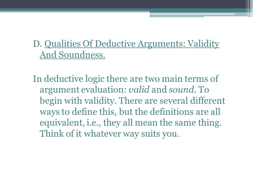D. Qualities Of Deductive Arguments: Validity And Soundness. In deductive logic there are two main terms of argument evaluation: valid and sound. To b
