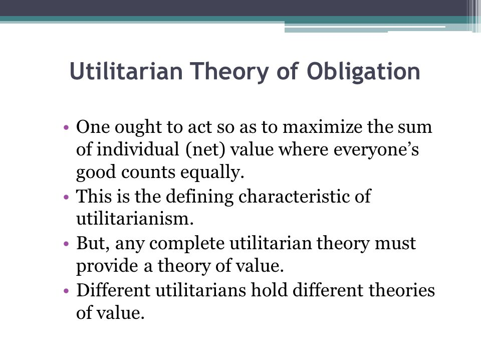 Utilitarian Theory of Obligation One ought to act so as to maximize the sum of individual (net) value where everyone's good counts equally. This is th