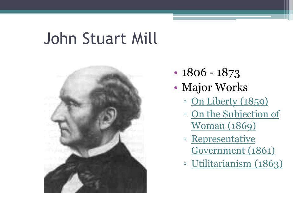 John Stuart Mill 1806 - 1873 Major Works ▫On Liberty (1859) ▫On the Subjection of Woman (1869) ▫Representative Government (1861) ▫Utilitarianism (1863