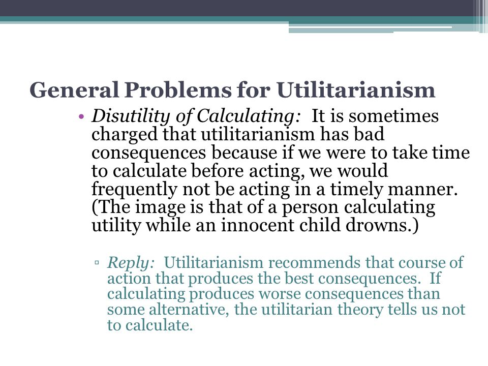 General Problems for Utilitarianism Disutility of Calculating: It is sometimes charged that utilitarianism has bad consequences because if we were to