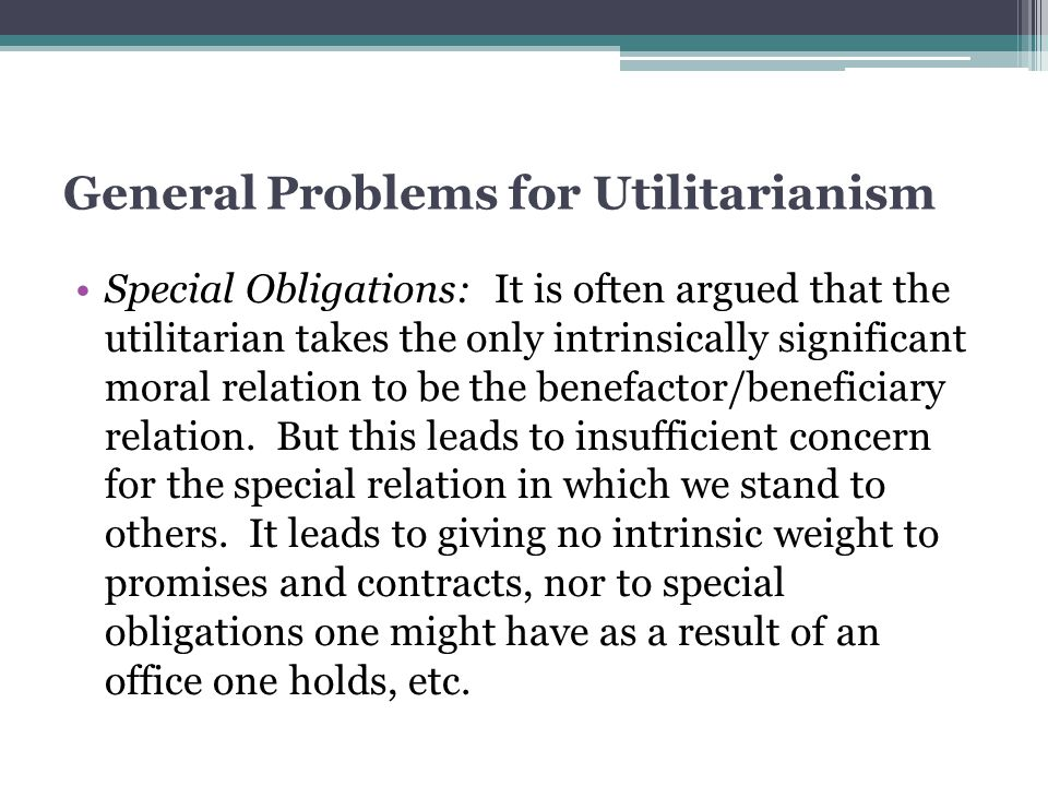 General Problems for Utilitarianism Special Obligations: It is often argued that the utilitarian takes the only intrinsically significant moral relati