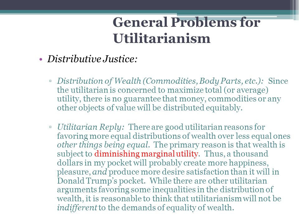 General Problems for Utilitarianism Distributive Justice: ▫Distribution of Wealth (Commodities, Body Parts, etc.): Since the utilitarian is concerned