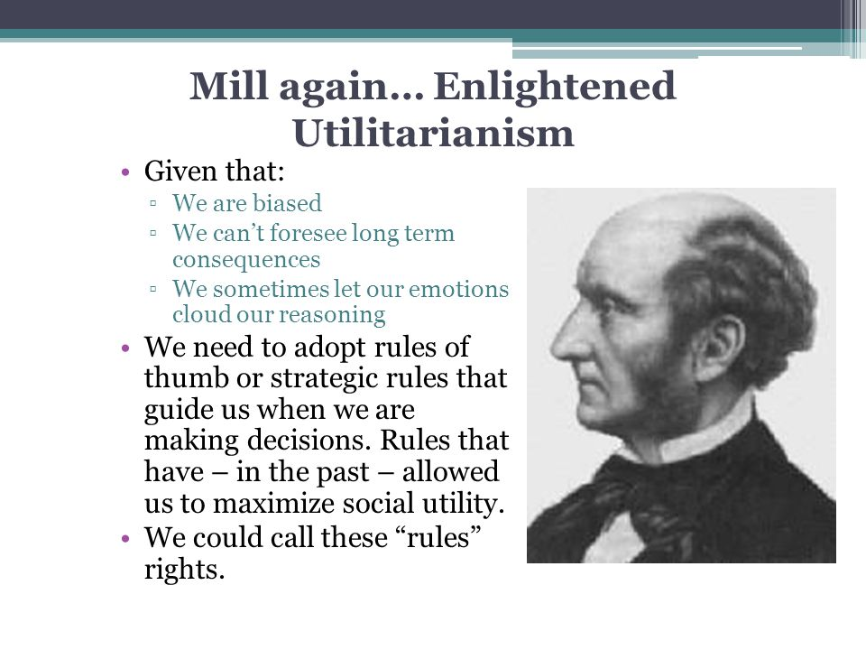 Mill again… Enlightened Utilitarianism Given that: ▫We are biased ▫We can't foresee long term consequences ▫We sometimes let our emotions cloud our re