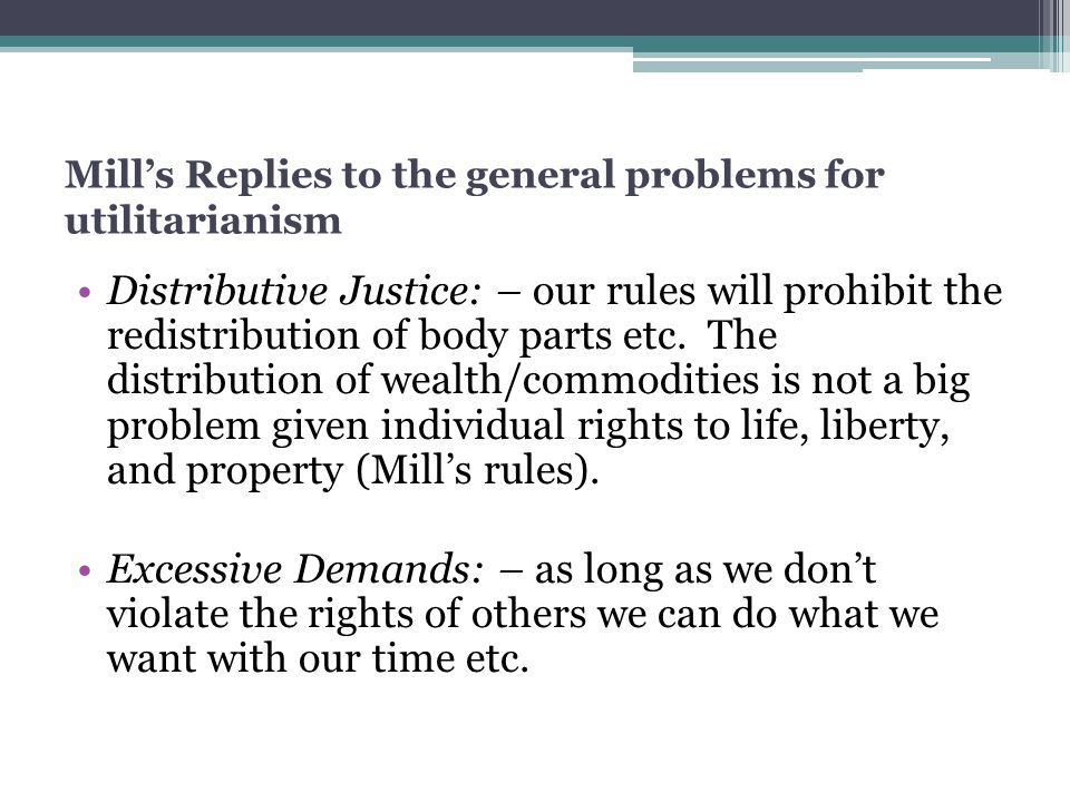 Mill's Replies to the general problems for utilitarianism Distributive Justice: – our rules will prohibit the redistribution of body parts etc. The di