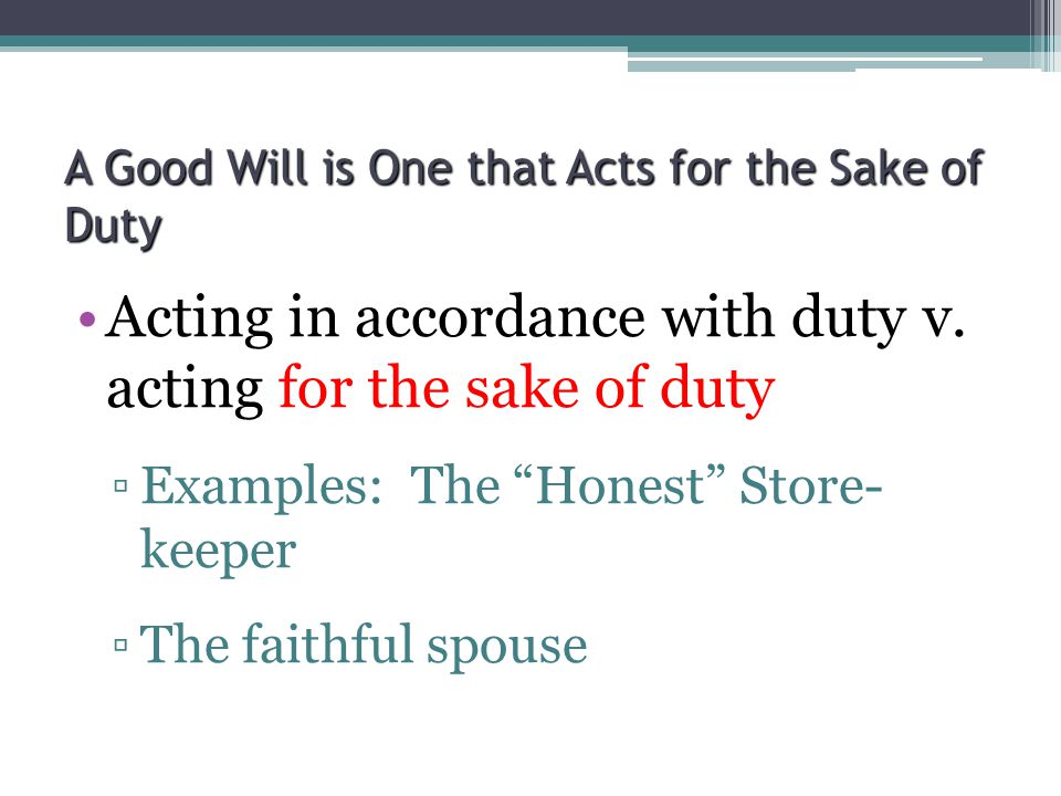 "A Good Will is One that Acts for the Sake of Duty Acting in accordance with duty v. acting for the sake of duty ▫Examples: The ""Honest"" Store- keeper"