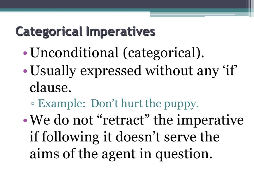 "Categorical Imperatives Unconditional (categorical). Usually expressed without any 'if' clause. ▫Example: Don't hurt the puppy. We do not ""retract"" th"