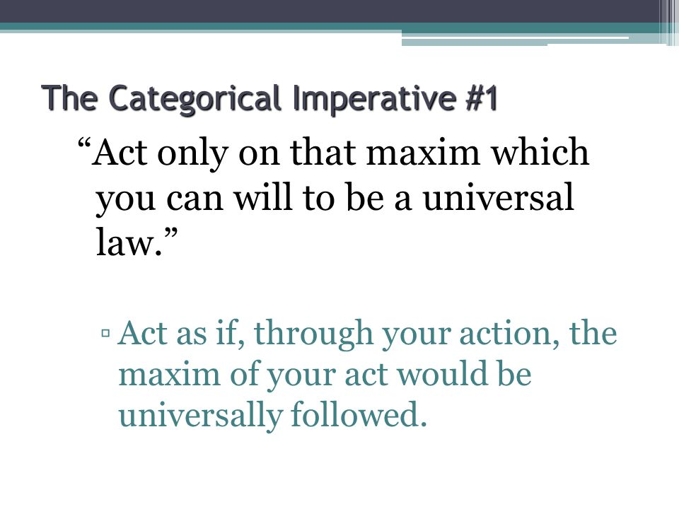 "The Categorical Imperative #1 ""Act only on that maxim which you can will to be a universal law."" ▫Act as if, through your action, the maxim of your ac"