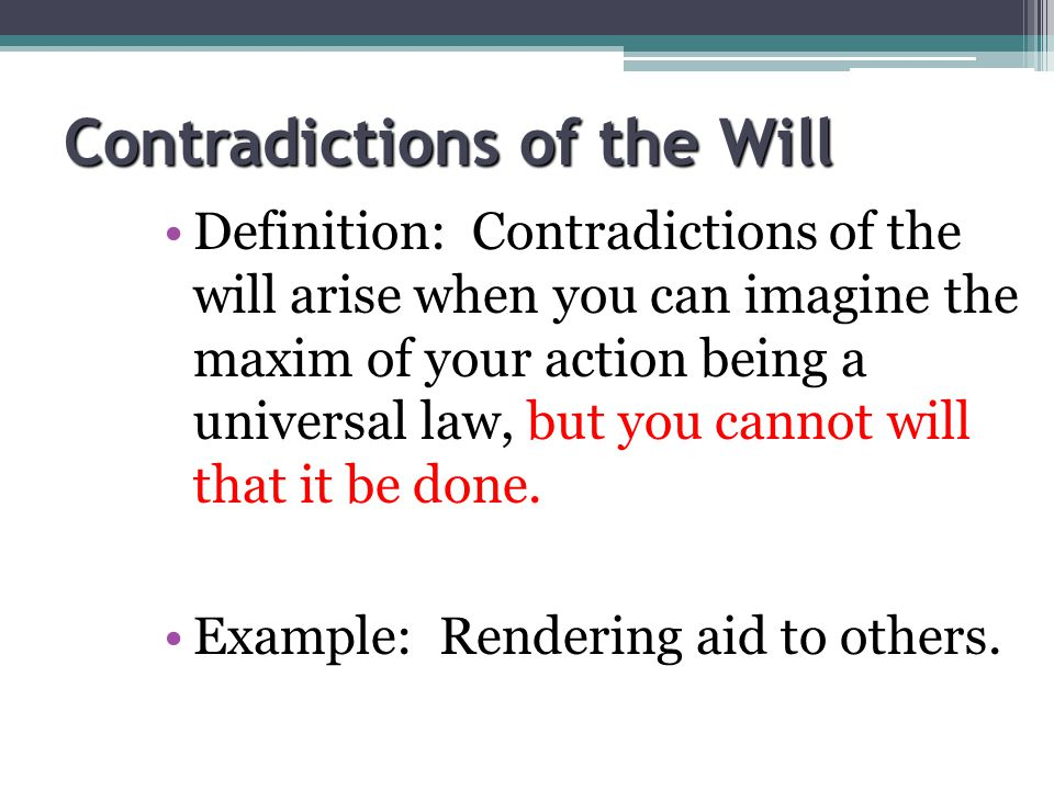 Contradictions of the Will Definition: Contradictions of the will arise when you can imagine the maxim of your action being a universal law, but you c