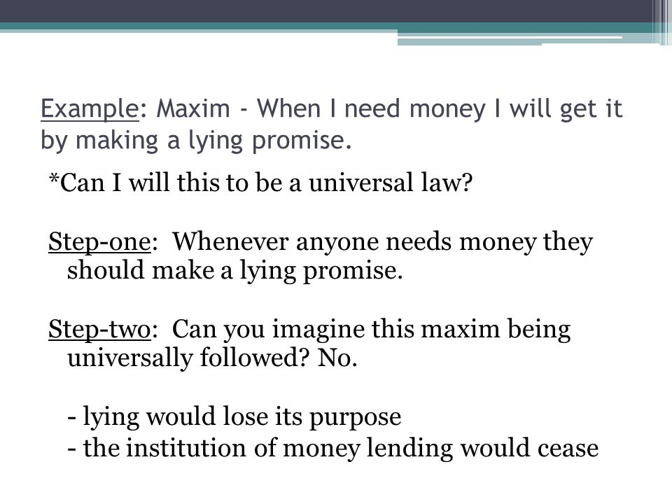 Example: Maxim - When I need money I will get it by making a lying promise. *Can I will this to be a universal law? Step-one: Whenever anyone needs mo