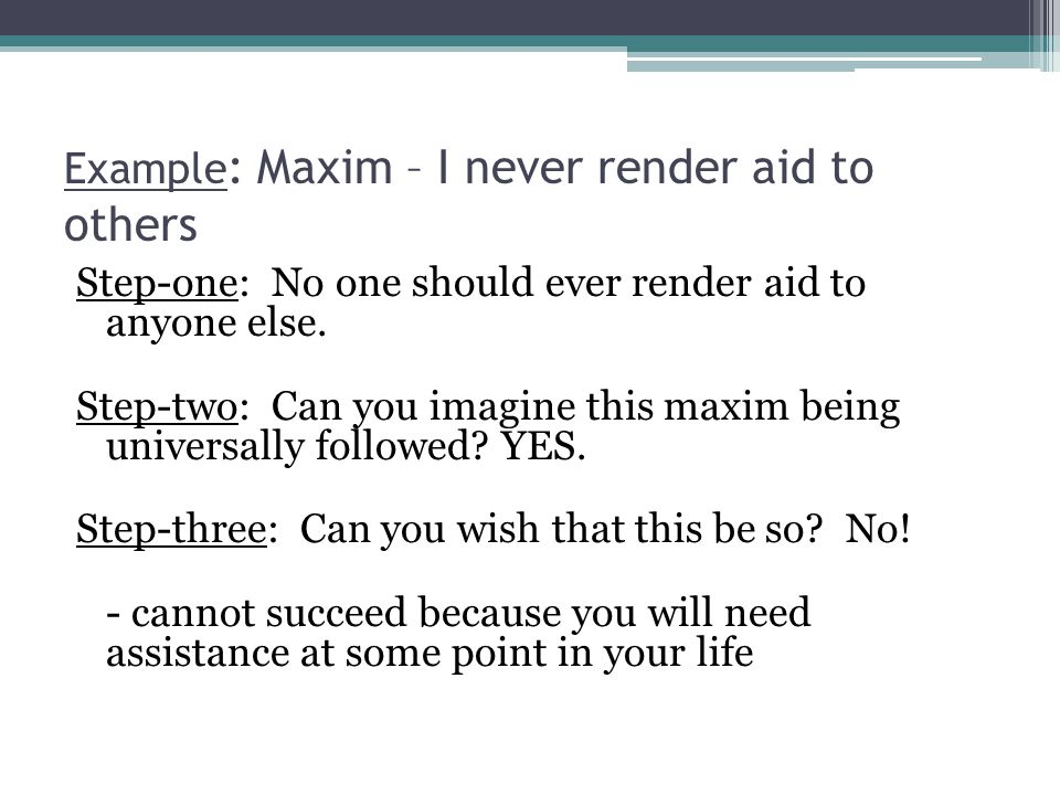 Example : Maxim – I never render aid to others Step-one: No one should ever render aid to anyone else. Step-two: Can you imagine this maxim being univ