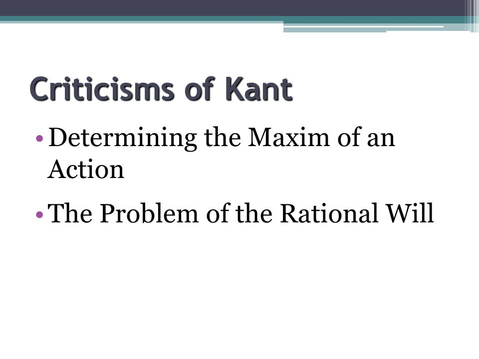 Criticisms of Kant Determining the Maxim of an Action The Problem of the Rational Will