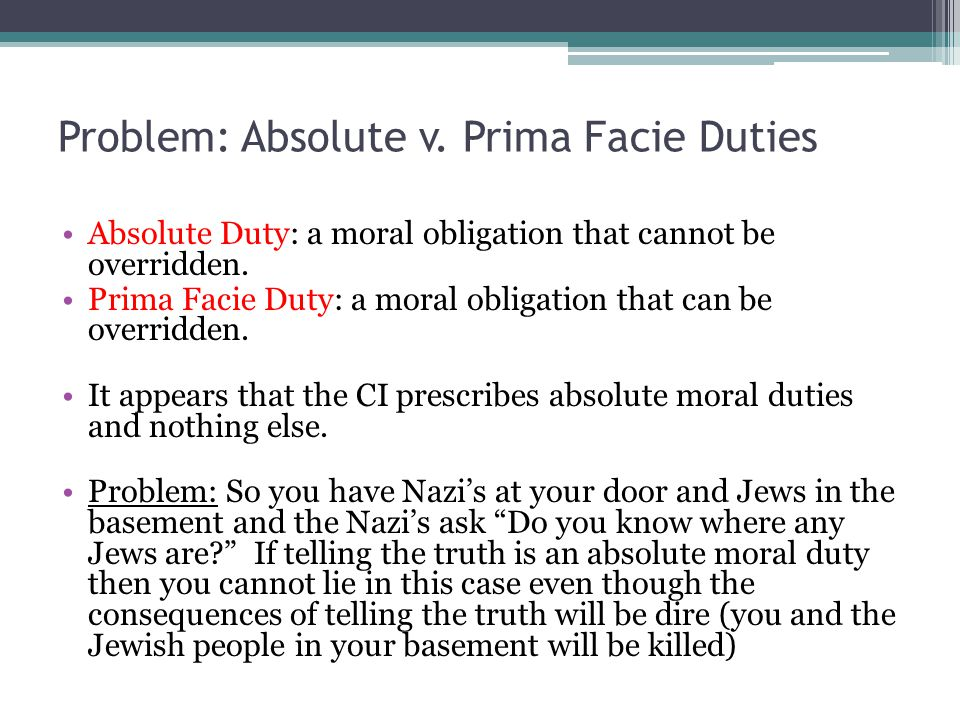 Problem: Absolute v. Prima Facie Duties Absolute Duty: a moral obligation that cannot be overridden. Prima Facie Duty: a moral obligation that can be