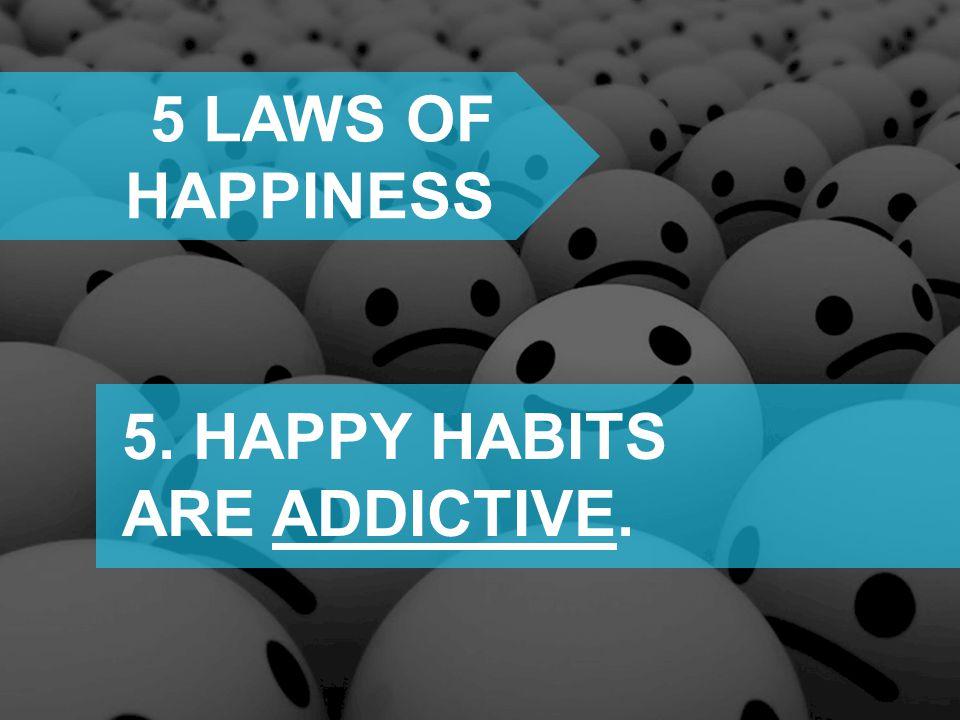 5. HAPPY HABITS ARE ADDICTIVE.