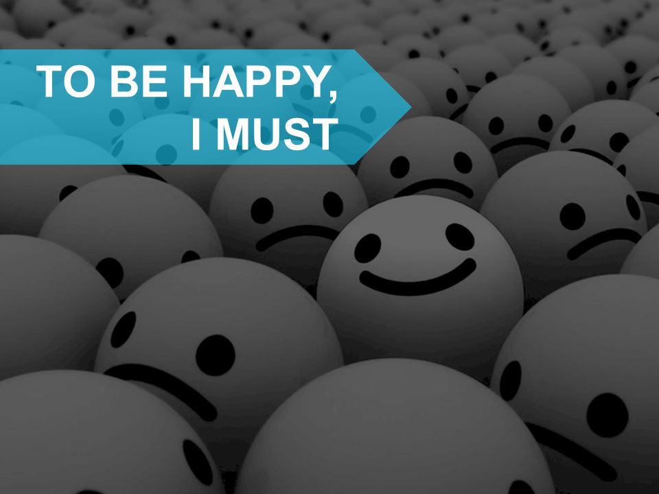 TO BE HAPPY, I MUST