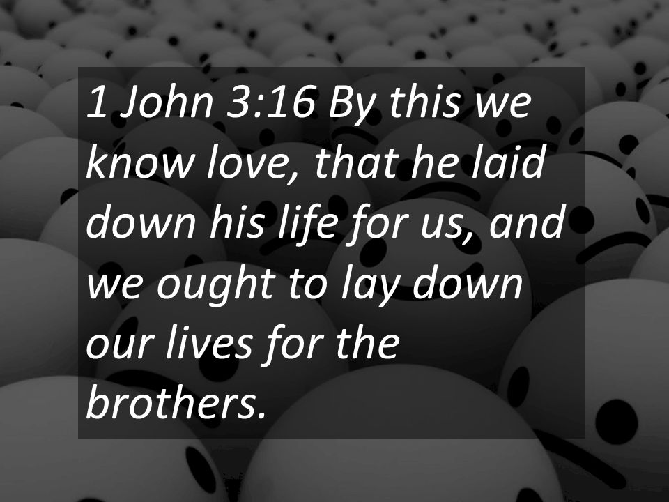 1 John 3:16 By this we know love, that he laid down his life for us, and we ought to lay down our lives for the brothers.