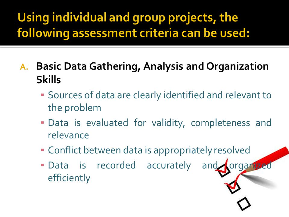A. Basic Data Gathering, Analysis and Organization Skills ▪ Sources of data are clearly identified and relevant to the problem ▪ Data is evaluated for