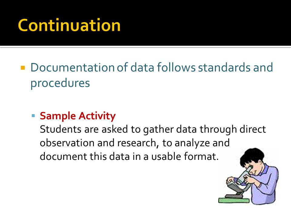  Documentation of data follows standards and procedures  Sample Activity Students are asked to gather data through direct observation and research, to analyze and document this data in a usable format.