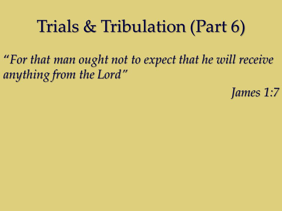 Trials & Tribulation (Part 6) For that man ought not to expect that he will receive anything from the Lord James 1:7