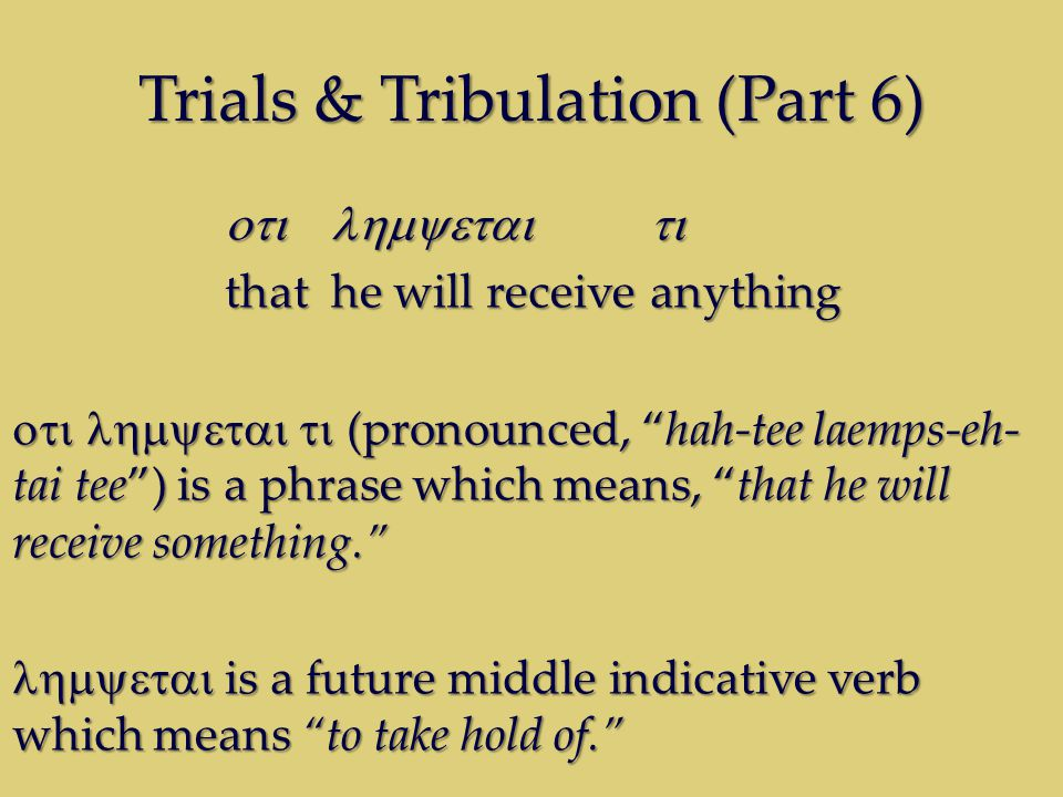 Trials & Tribulation (Part 6)  thathe will receiveanything  (pronounced, hah-tee laemps-eh- tai tee ) is a phrase which means, that he will receive something.  is a future middle indicative verb which means to take hold of.