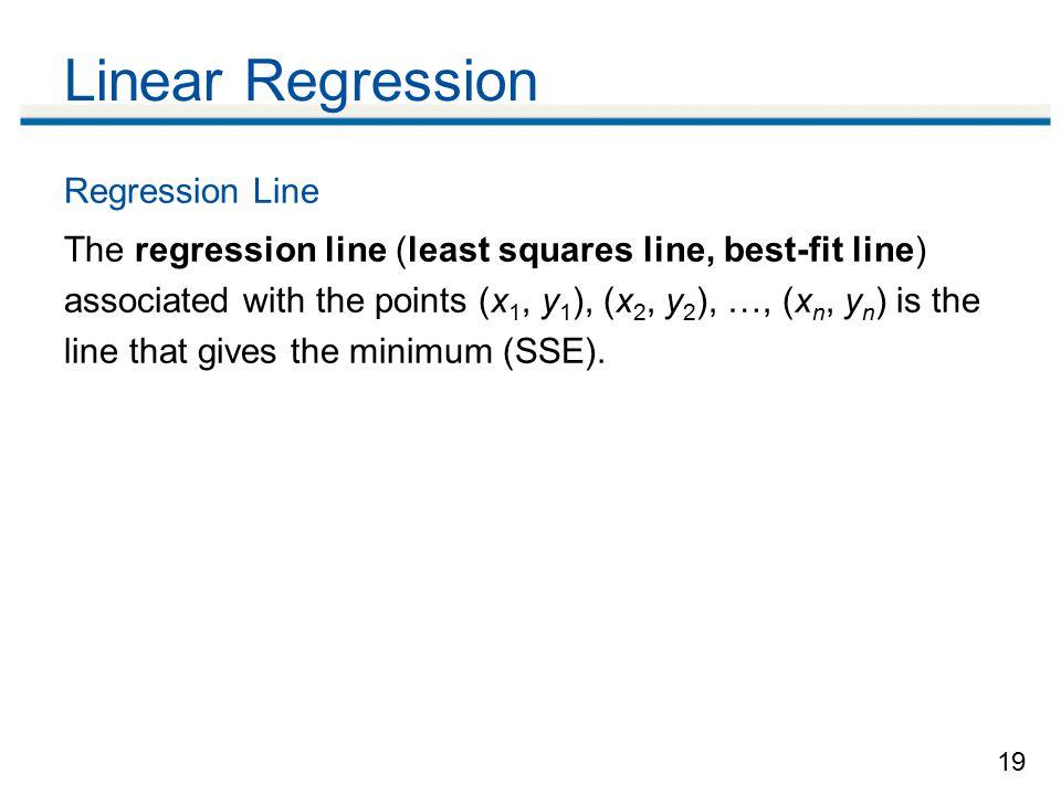 19 Linear Regression Regression Line The regression line (least squares line, best-fit line) associated with the points (x 1, y 1 ), (x 2, y 2 ), …, (x n, y n ) is the line that gives the minimum (SSE).
