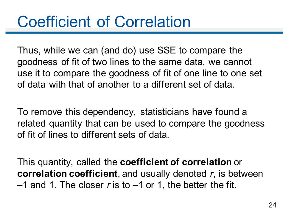 24 Coefficient of Correlation Thus, while we can (and do) use SSE to compare the goodness of fit of two lines to the same data, we cannot use it to compare the goodness of fit of one line to one set of data with that of another to a different set of data.