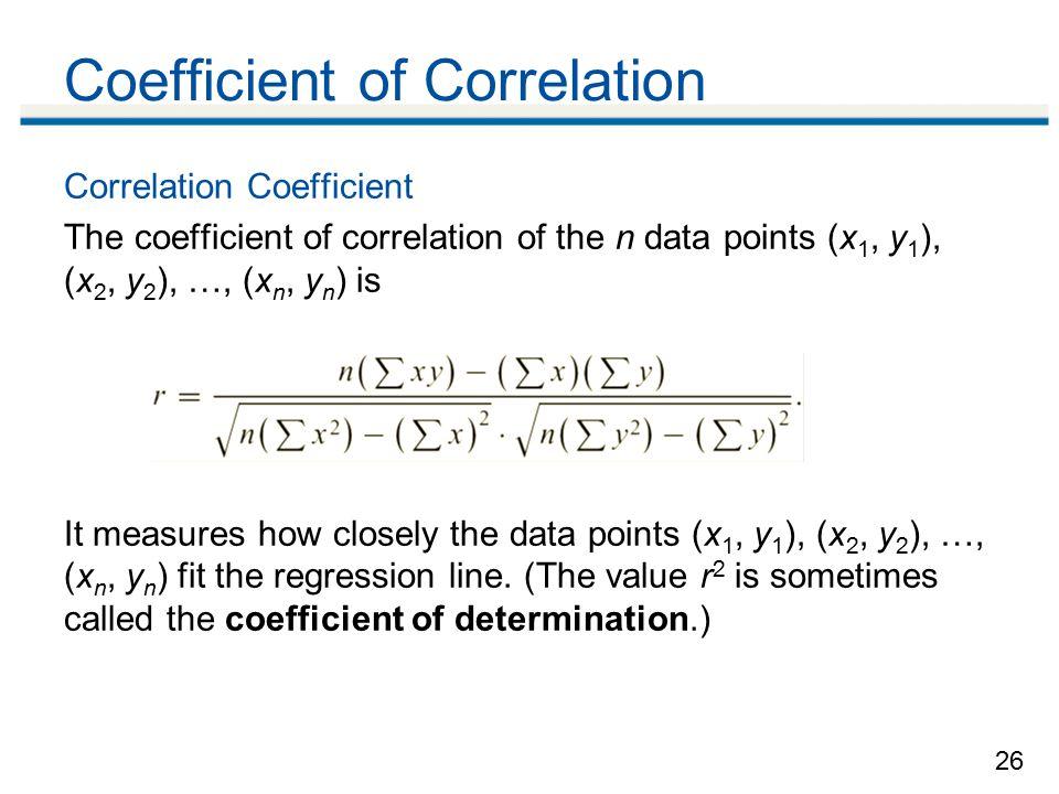 26 Coefficient of Correlation Correlation Coefficient The coefficient of correlation of the n data points (x 1, y 1 ), (x 2, y 2 ), …, (x n, y n ) is It measures how closely the data points (x 1, y 1 ), (x 2, y 2 ), …, (x n, y n ) fit the regression line.