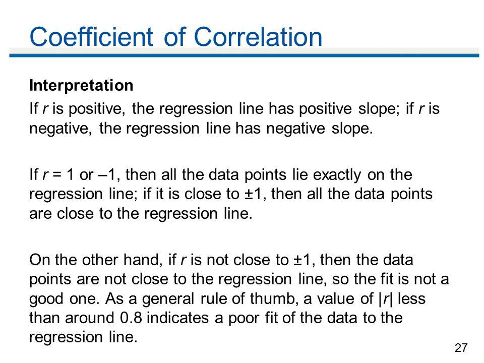 27 Coefficient of Correlation Interpretation If r is positive, the regression line has positive slope; if r is negative, the regression line has negative slope.