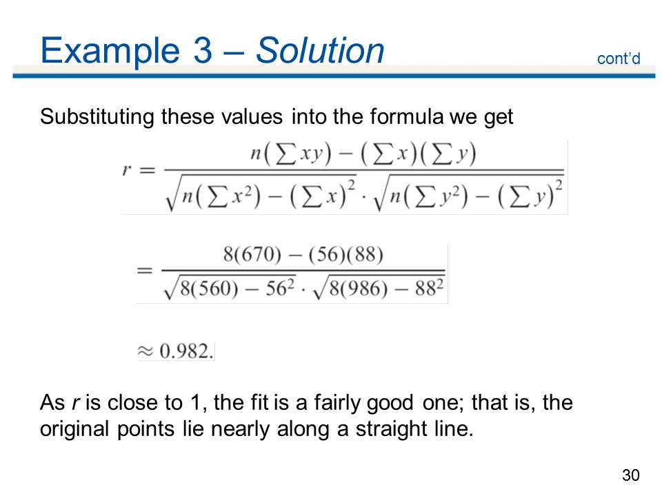 30 Example 3 – Solution Substituting these values into the formula we get As r is close to 1, the fit is a fairly good one; that is, the original points lie nearly along a straight line.