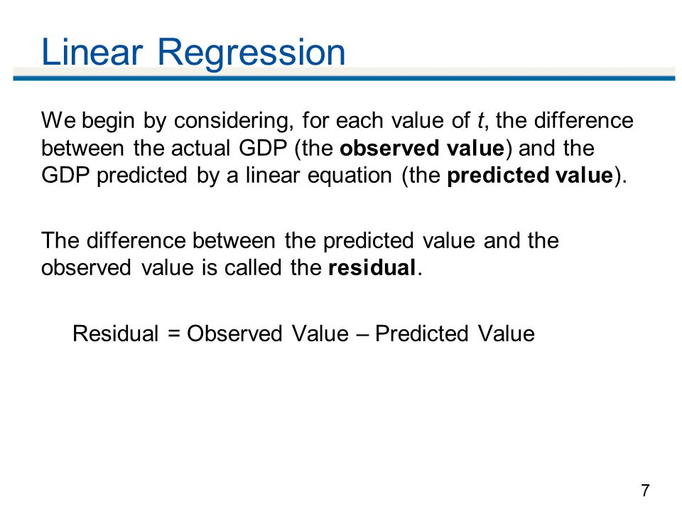 7 Linear Regression We begin by considering, for each value of t, the difference between the actual GDP (the observed value) and the GDP predicted by a linear equation (the predicted value).
