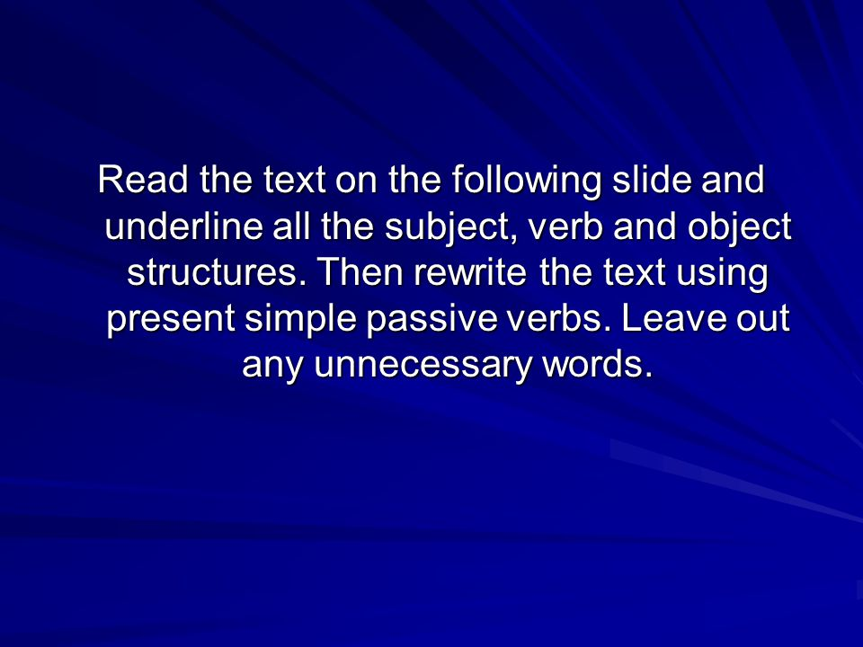 Read the text on the following slide and underline all the subject, verb and object structures. Then rewrite the text using present simple passive ver