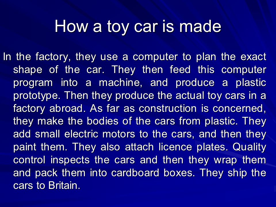 How a toy car is made In the factory, they use a computer to plan the exact shape of the car. They then feed this computer program into a machine, and