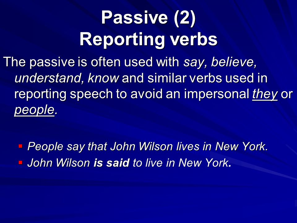 Passive (2) Reporting verbs The passive is often used with say, believe, understand, know and similar verbs used in reporting speech to avoid an imper