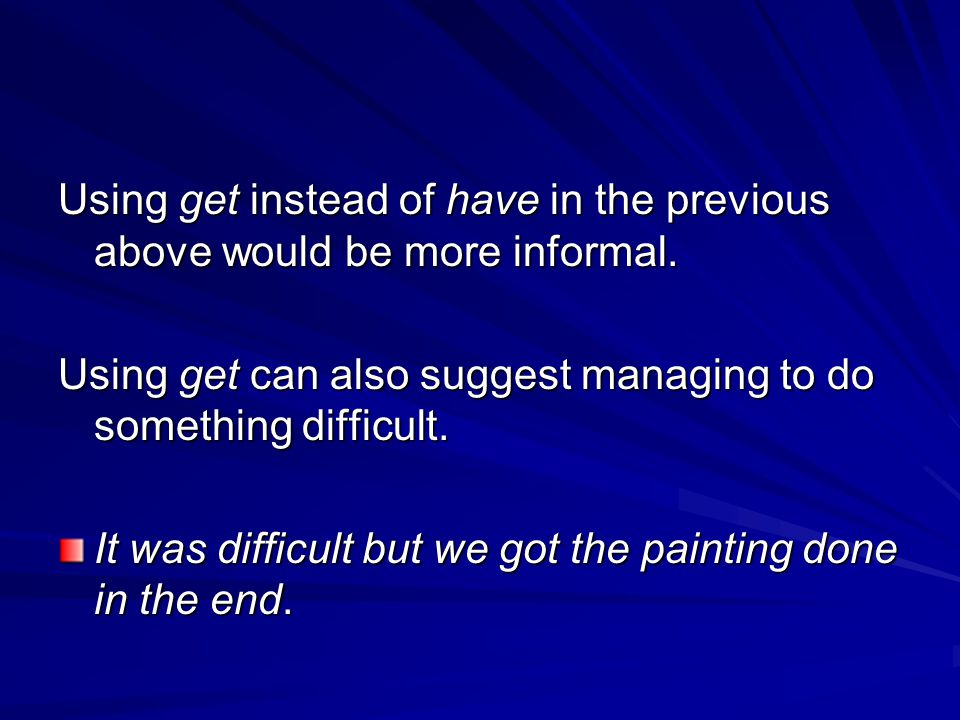 Using get instead of have in the previous above would be more informal. Using get can also suggest managing to do something difficult. It was difficul