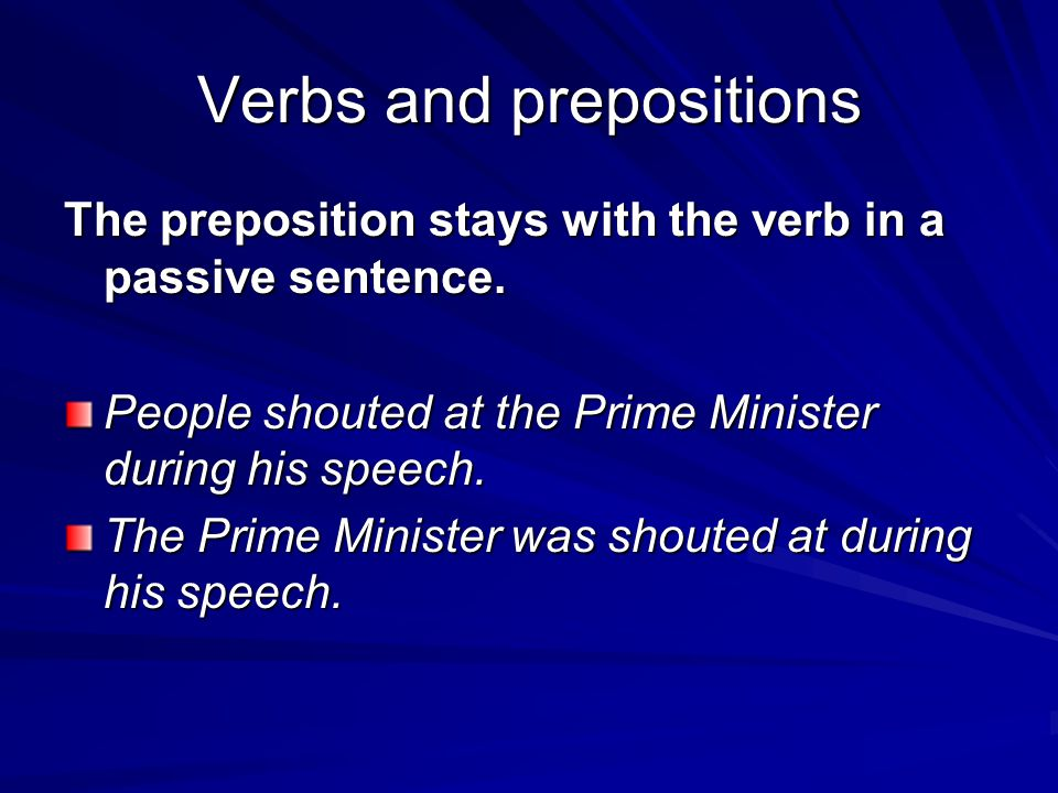 Verbs and prepositions The preposition stays with the verb in a passive sentence. People shouted at the Prime Minister during his speech. The Prime Mi