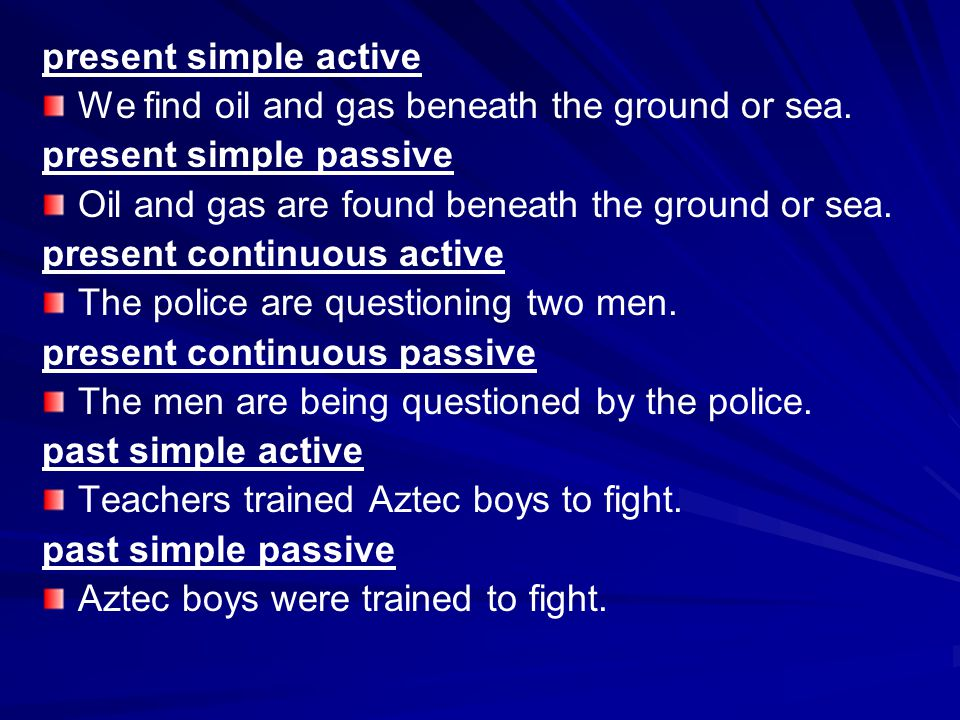 present simple active We find oil and gas beneath the ground or sea. present simple passive Oil and gas are found beneath the ground or sea. present c