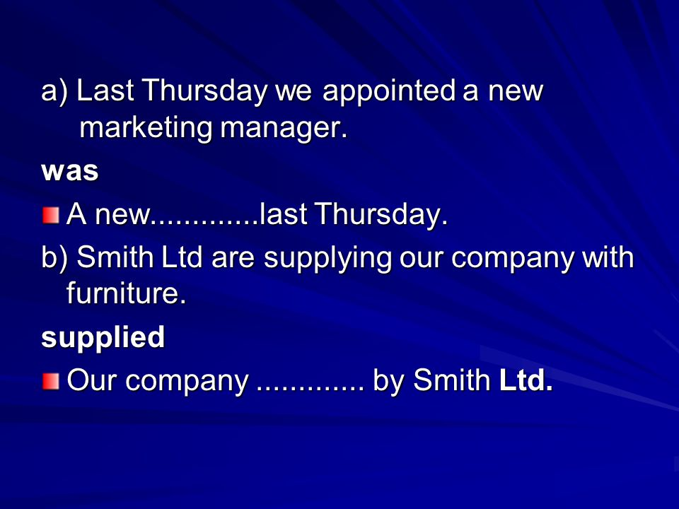 a) Last Thursday we appointed a new marketing manager. was A new.............last Thursday. b) Smith Ltd are supplying our company with furniture. sup