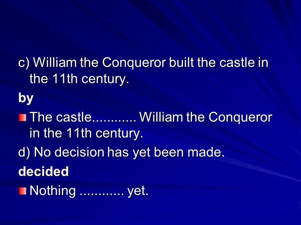 c) William the Conqueror built the castle in the 11th century. by The castle............ William the Conqueror in the 11th century. d) No decision has
